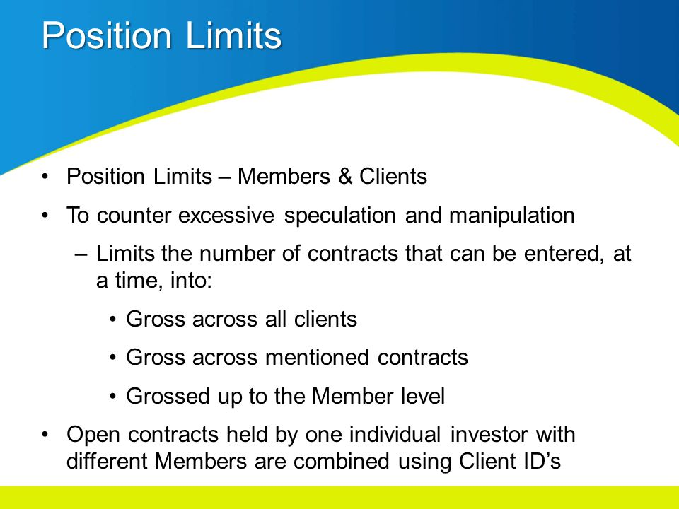 Position Limits Position Limits – Members & Clients To counter excessive speculation and manipulation –Limits the number of contracts that can be entered, at a time, into: Gross across all clients Gross across mentioned contracts Grossed up to the Member level Open contracts held by one individual investor with different Members are combined using Client IDs