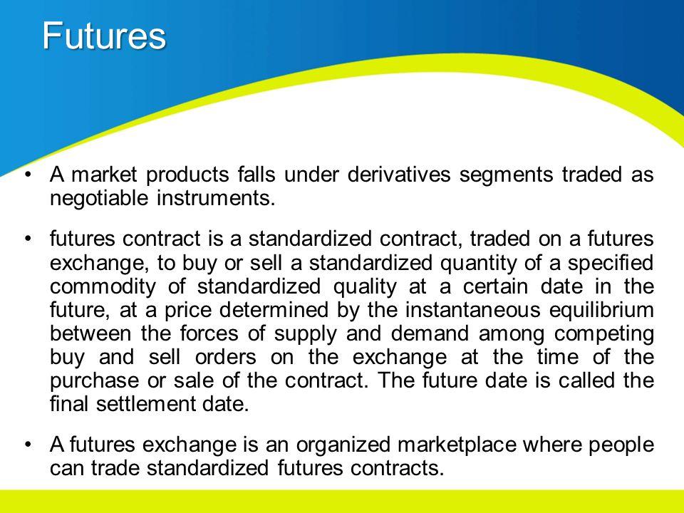 Futures A market products falls under derivatives segments traded as negotiable instruments.