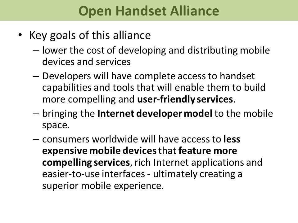Key goals of this alliance – lower the cost of developing and distributing mobile devices and services – Developers will have complete access to handset capabilities and tools that will enable them to build more compelling and user-friendly services.