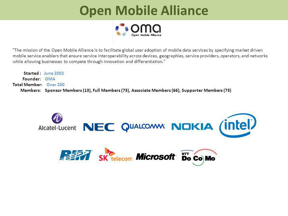 The mission of the Open Mobile Alliance is to facilitate global user adoption of mobile data services by specifying market driven mobile service enablers that ensure service interoperability across devices, geographies, service providers, operators, and networks while allowing businesses to compete through innovation and differentiation. Started : June 2002 Founder: OMA Total Member: Over 200 Members: Sponsor Members (13), Full Members (73), Associate Members (66), Supporter Members (73) Open Mobile Alliance
