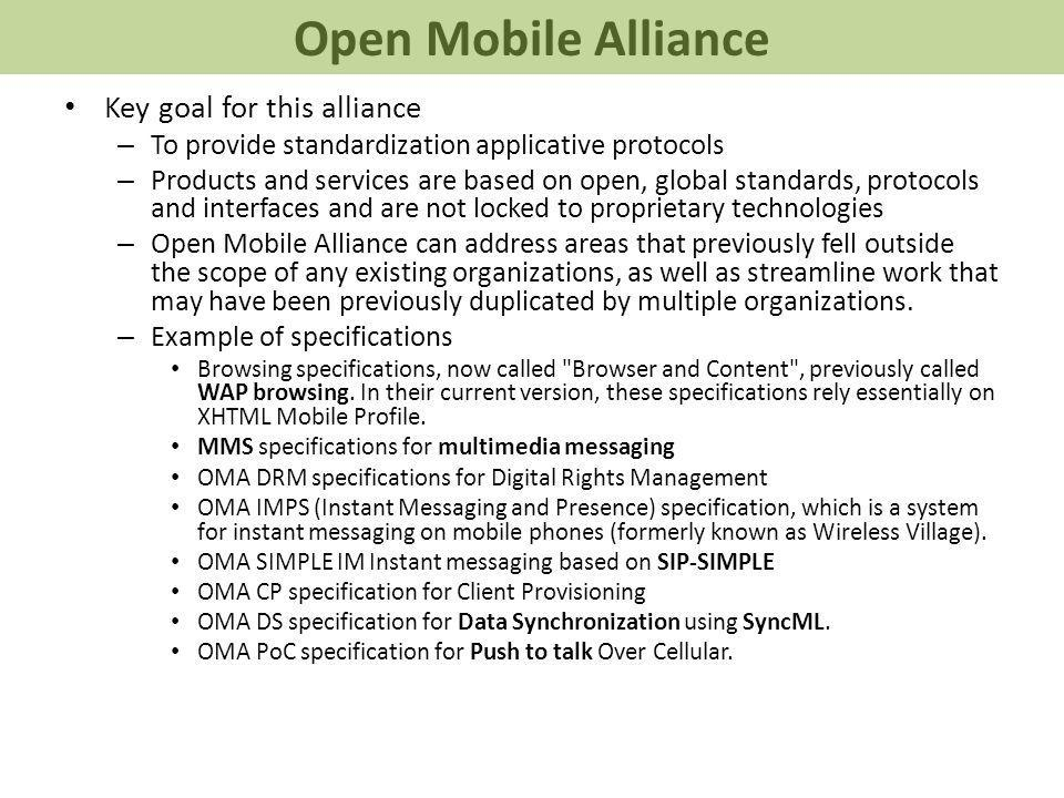 Key goal for this alliance – To provide standardization applicative protocols – Products and services are based on open, global standards, protocols and interfaces and are not locked to proprietary technologies – Open Mobile Alliance can address areas that previously fell outside the scope of any existing organizations, as well as streamline work that may have been previously duplicated by multiple organizations.