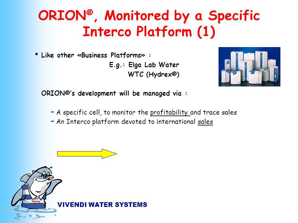 VIVENDI WATER SYSTEMS ORION ®, Monitored by a Specific Interco Platform (1) Like other «Business Platforms» : E.g.: Elga Lab Water WTC (Hydrex®) ORION®s development will be managed via : - A specific cell, to monitor the profitability and trace sales - An Interco platform devoted to international sales
