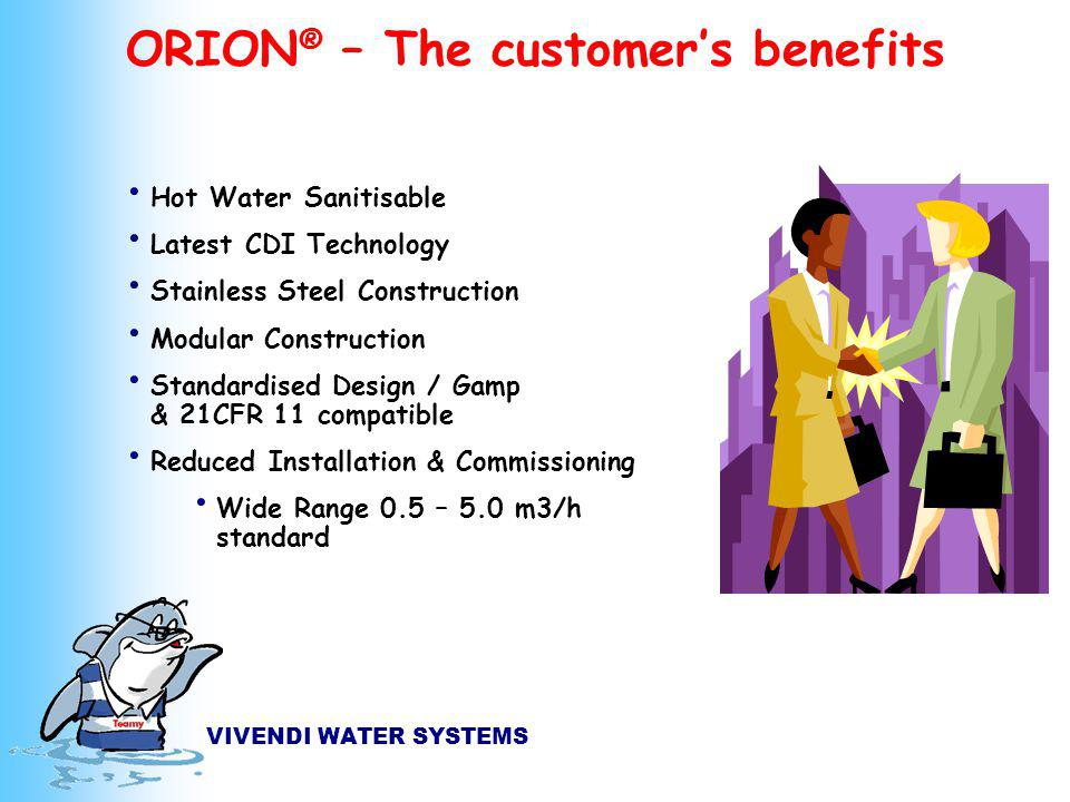VIVENDI WATER SYSTEMS Hot Water Sanitisable Latest CDI Technology Stainless Steel Construction Modular Construction Standardised Design / Gamp & 21CFR 11 compatible Reduced Installation & Commissioning Wide Range 0.5 – 5.0 m3/h standard ORION ® – The customers benefits