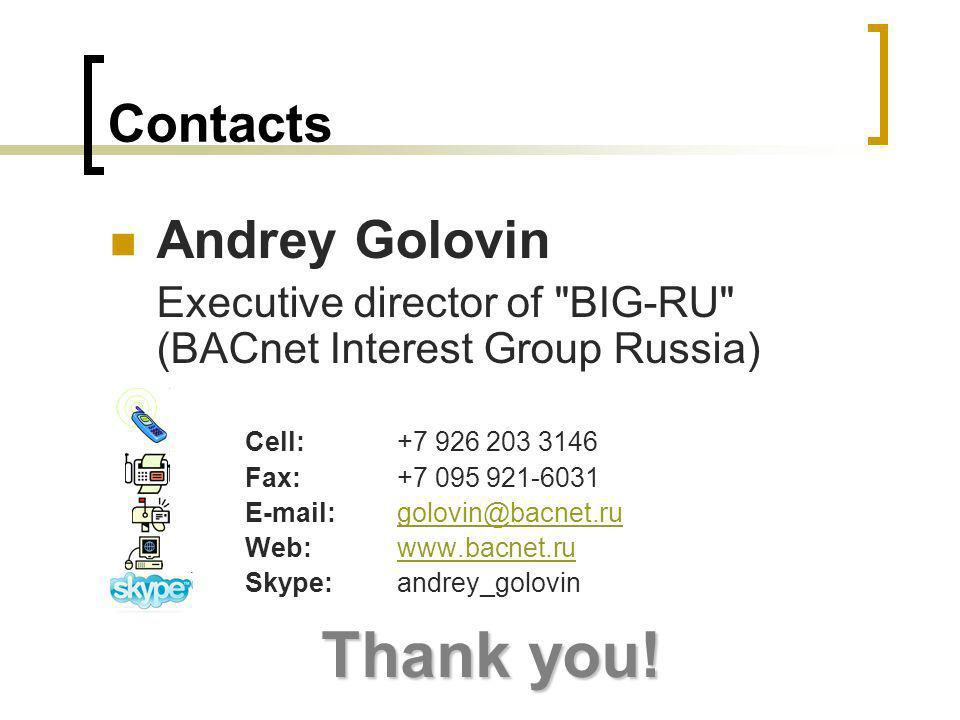 Contacts Andrey Golovin Executive director of BIG-RU (BACnet Interest Group Russia) Cell: +7 926 203 3146 Fax: +7 095 921-6031 E-mail: golovin@bacnet.rugolovin@bacnet.ru Web: www.bacnet.ruwww.bacnet.ru Skype: andrey_golovin Thank you!
