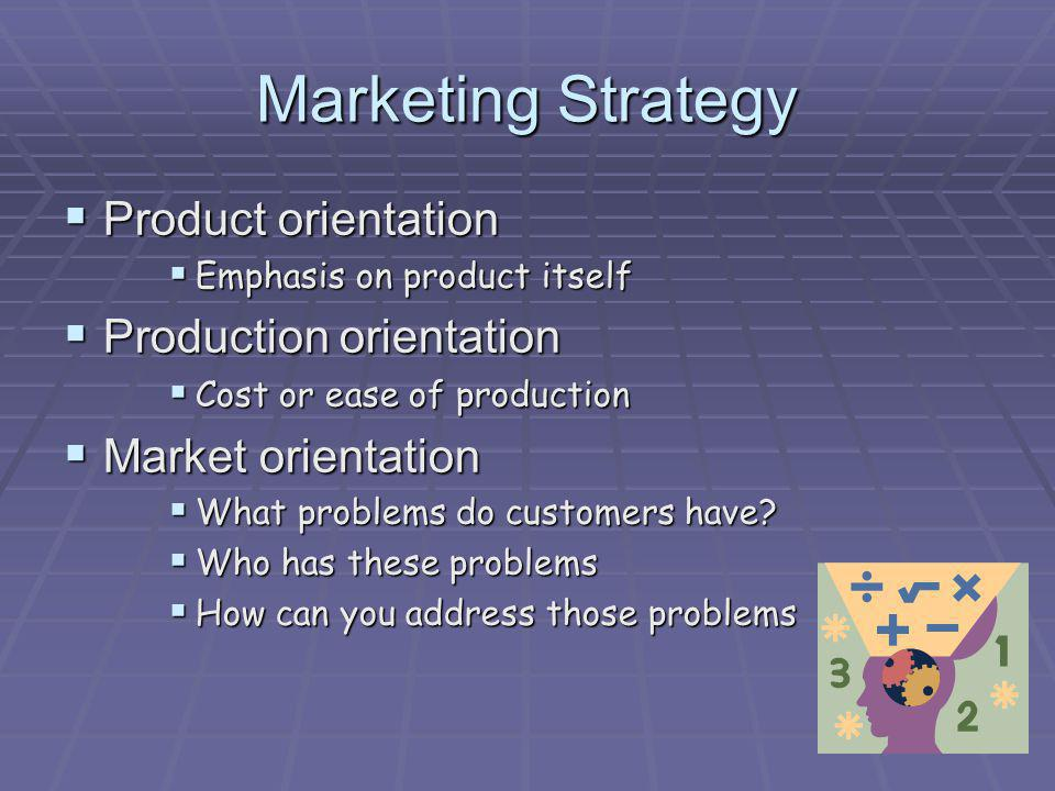Marketing Strategy Product orientation Product orientation Emphasis on product itself Emphasis on product itself Production orientation Production ori