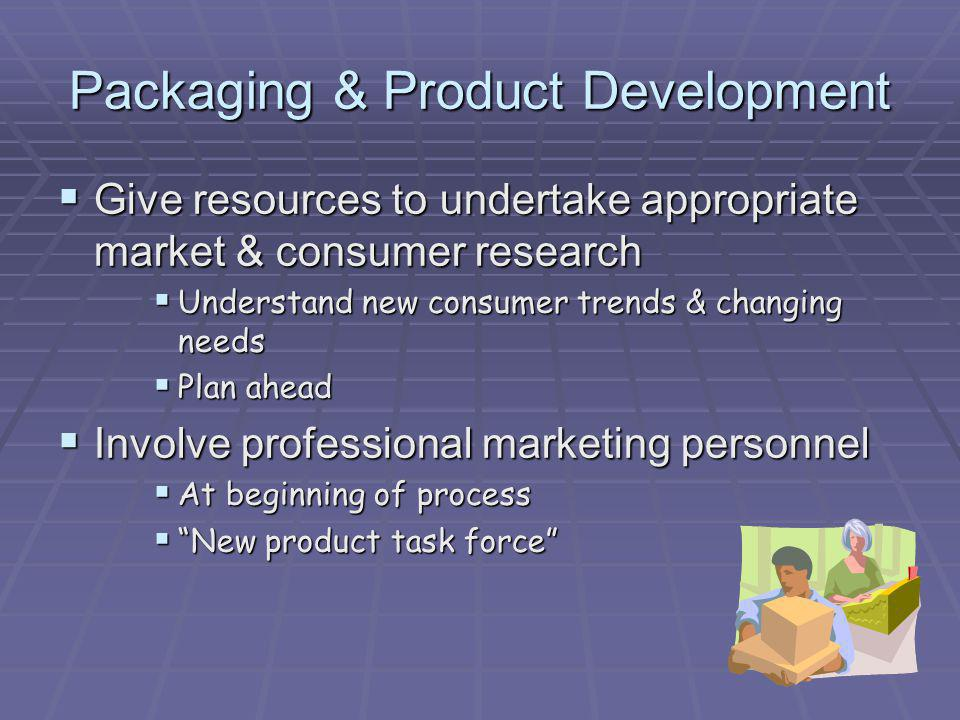 Packaging & Product Development Give resources to undertake appropriate market & consumer research Give resources to undertake appropriate market & co