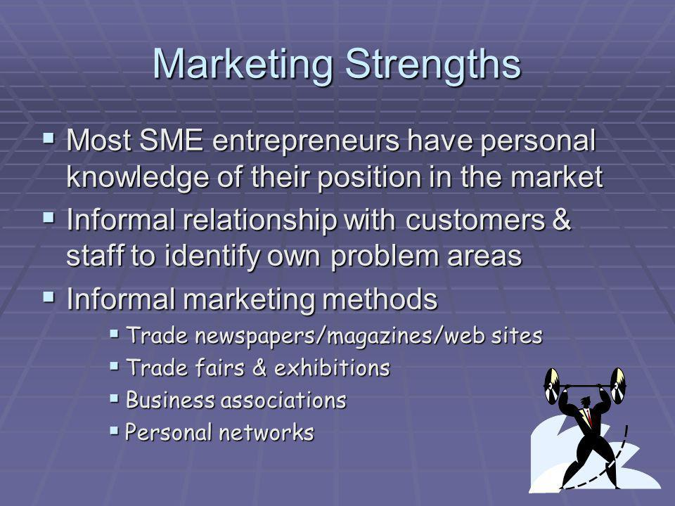 Marketing Strengths Most SME entrepreneurs have personal knowledge of their position in the market Most SME entrepreneurs have personal knowledge of t