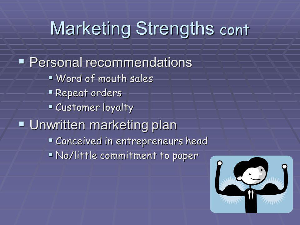 Marketing Strengths cont Personal recommendations Personal recommendations Word of mouth sales Word of mouth sales Repeat orders Repeat orders Custome