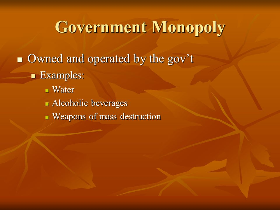 Government Monopoly Owned and operated by the govt Owned and operated by the govt Examples: Examples: Water Water Alcoholic beverages Alcoholic beverages Weapons of mass destruction Weapons of mass destruction
