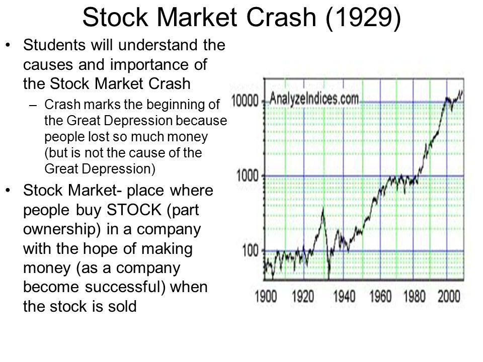 Stock Market Crash (1929) Students will understand the causes and importance of the Stock Market Crash –Crash marks the beginning of the Great Depression because people lost so much money (but is not the cause of the Great Depression) Stock Market- place where people buy STOCK (part ownership) in a company with the hope of making money (as a company become successful) when the stock is sold