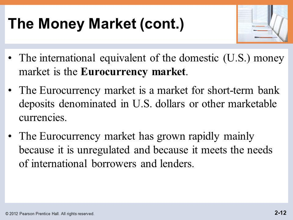 © 2012 Pearson Prentice Hall. All rights reserved. 2-12 The Money Market (cont.) The international equivalent of the domestic (U.S.) money market is t