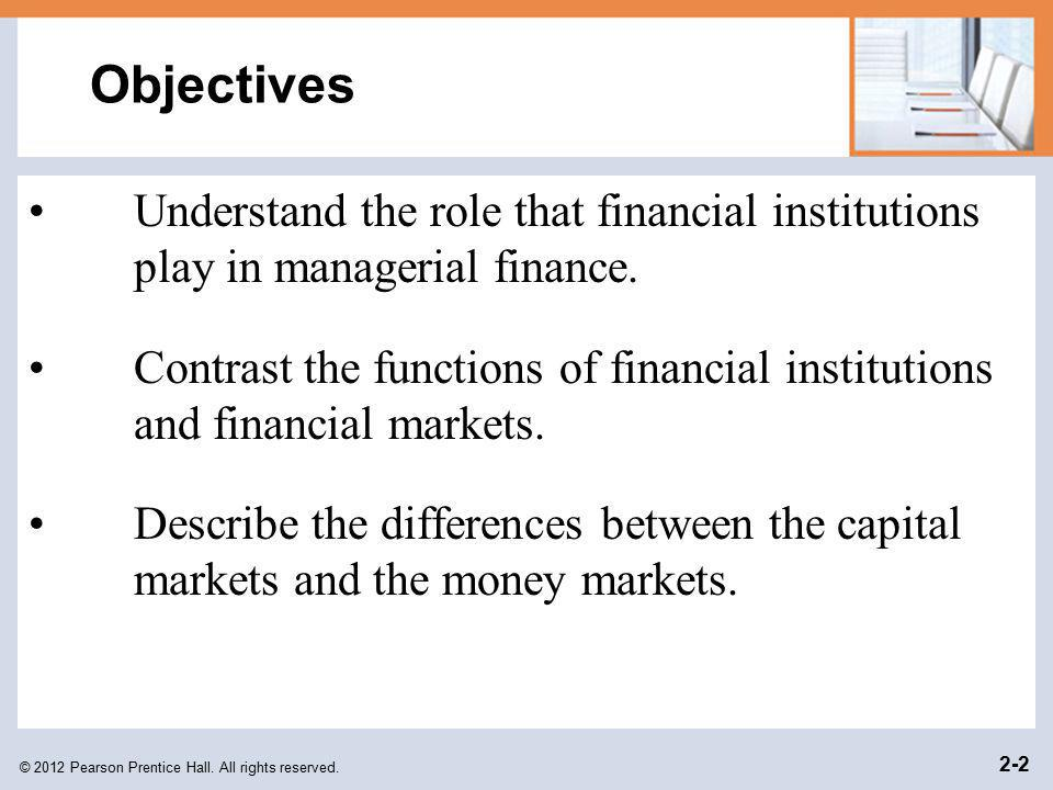 © 2012 Pearson Prentice Hall. All rights reserved. 2-2 Objectives Understand the role that financial institutions play in managerial finance. Contrast