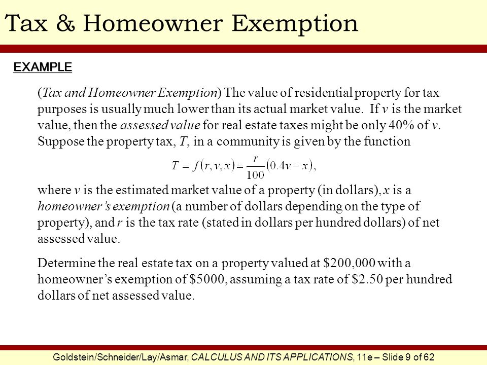 Goldstein/Schneider/Lay/Asmar, CALCULUS AND ITS APPLICATIONS, 11e – Slide 9 of 62 Tax & Homeowner ExemptionEXAMPLE (Tax and Homeowner Exemption) The value of residential property for tax purposes is usually much lower than its actual market value.