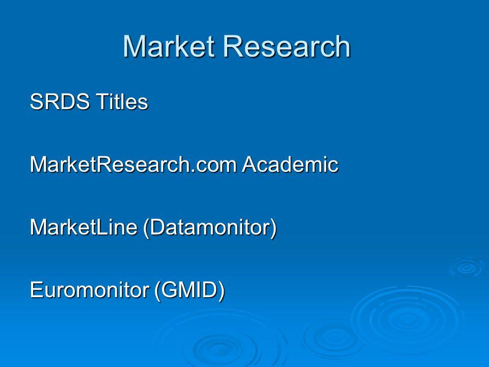 Market Research SRDS Titles MarketResearch.com Academic MarketLine (Datamonitor) Euromonitor (GMID)