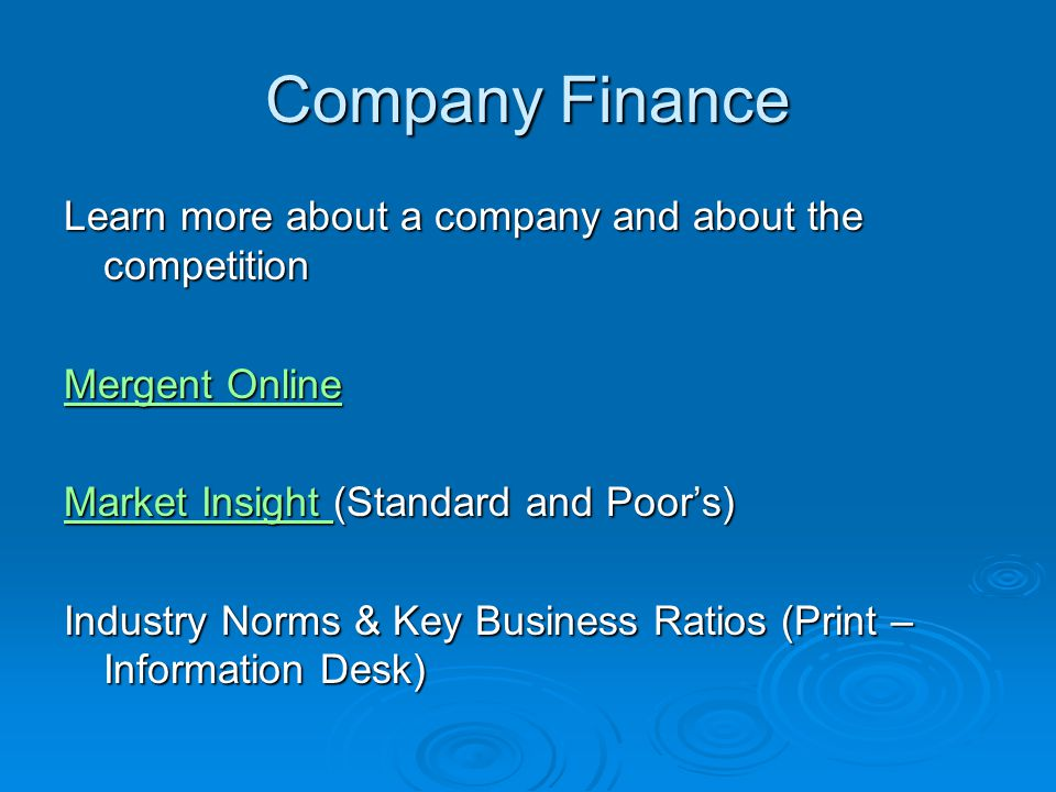 Company Finance Learn more about a company and about the competition Mergent Online Mergent Online Market Insight Market Insight (Standard and Poors) Market Insight Industry Norms & Key Business Ratios (Print – Information Desk)