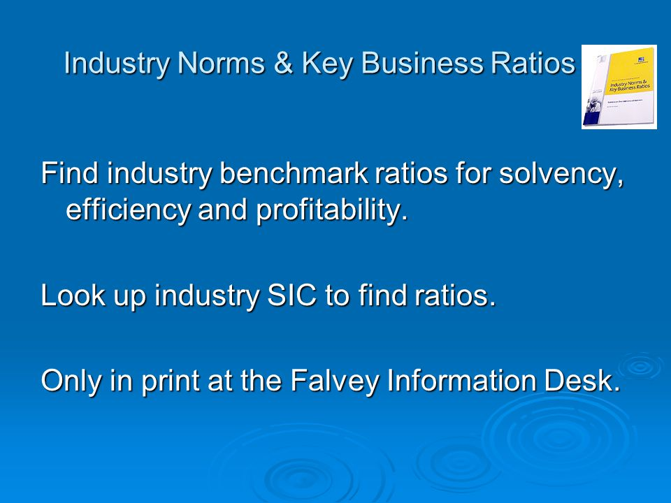 Industry Norms & Key Business Ratios Find industry benchmark ratios for solvency, efficiency and profitability. Look up industry SIC to find ratios. O