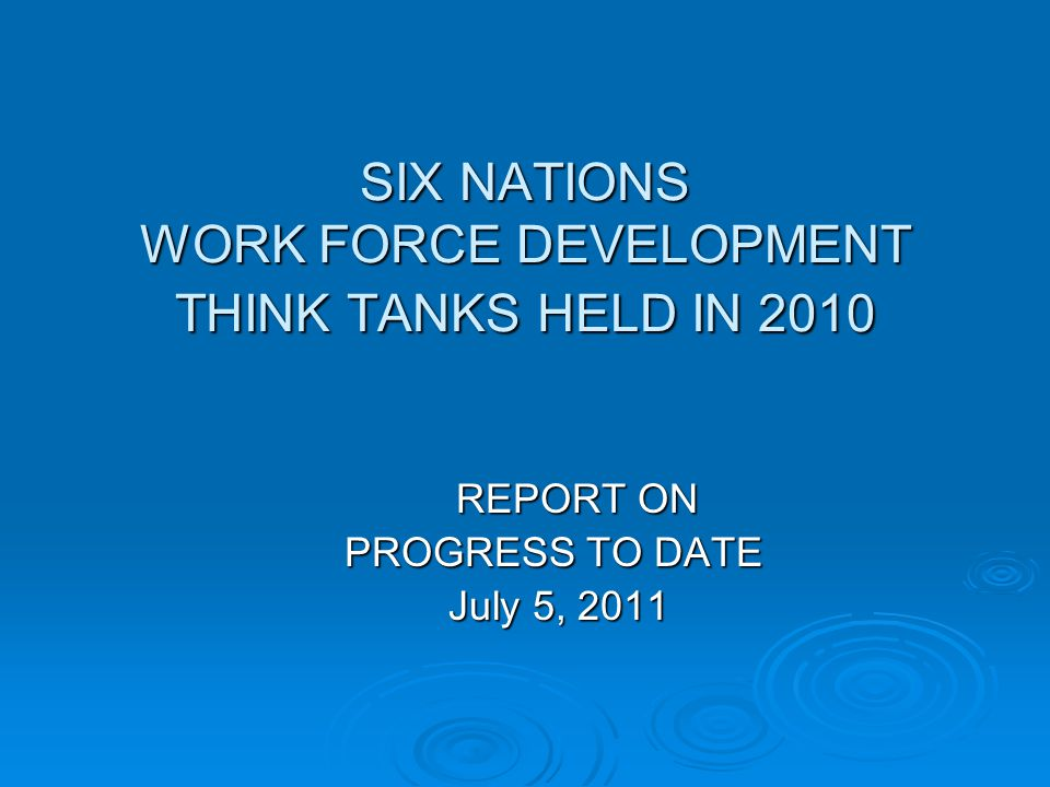 SIX NATIONS WORK FORCE DEVELOPMENT THINK TANKS HELD IN 2010 REPORT ON PROGRESS TO DATE PROGRESS TO DATE July 5, 2011 July 5, 2011