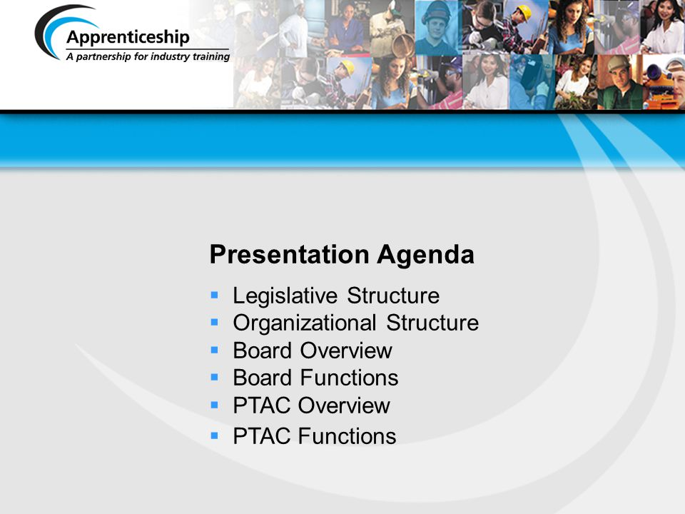 Legislative Structure The Apprenticeship & Trades Qualifications Act Board By-laws General Regulation (Minister & Board with PTAC recommendations) Trade Regulations (Minister & Board) Other Regulations Fees & Appeals (Minister Only) Board & Branch Policies Branch Policies