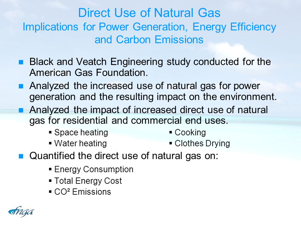 Direct Use of Natural Gas Implications for Power Generation, Energy Efficiency and Carbon Emissions Black and Veatch Engineering study conducted for the American Gas Foundation.