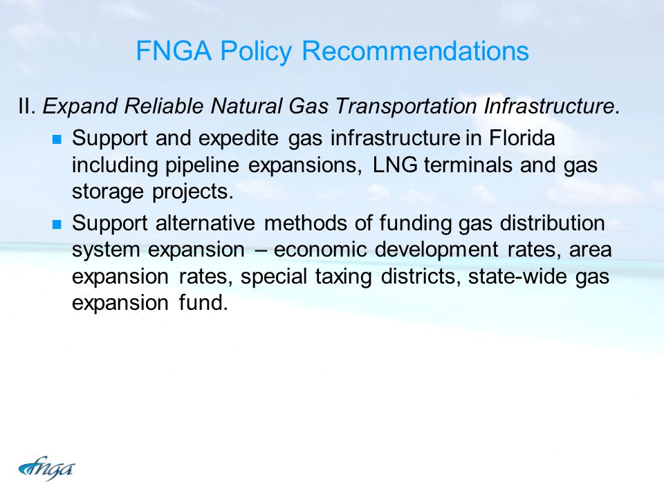 FNGA Policy Recommendations II. Expand Reliable Natural Gas Transportation Infrastructure. Support and expedite gas infrastructure in Florida includin