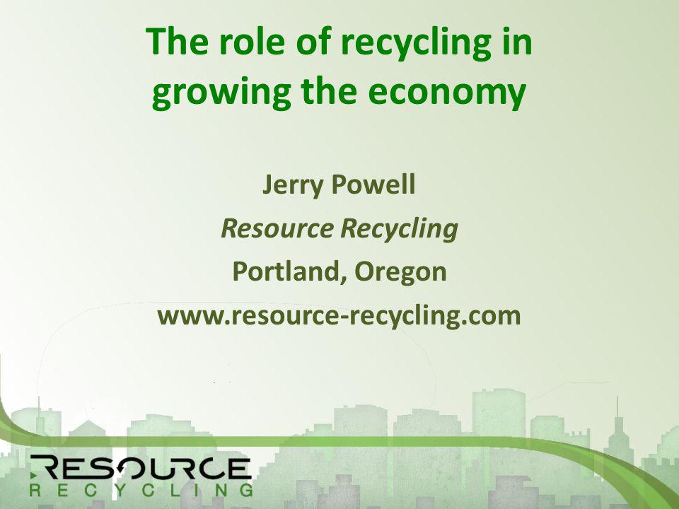 The role of recycling in growing the economy Jerry Powell Resource Recycling Portland, Oregon www.resource-recycling.com
