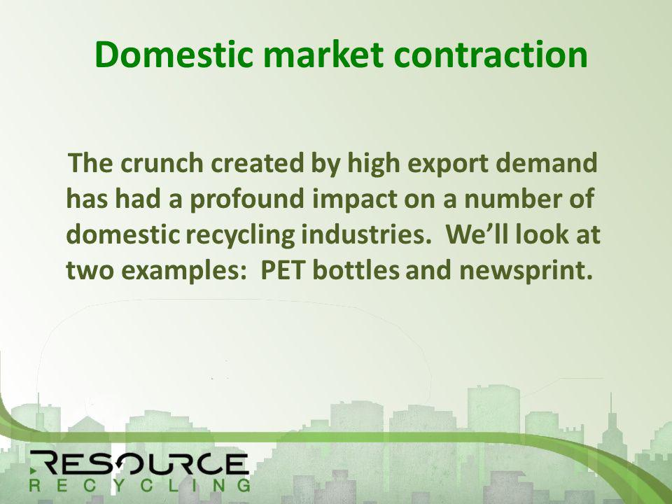 Domestic market contraction The crunch created by high export demand has had a profound impact on a number of domestic recycling industries.