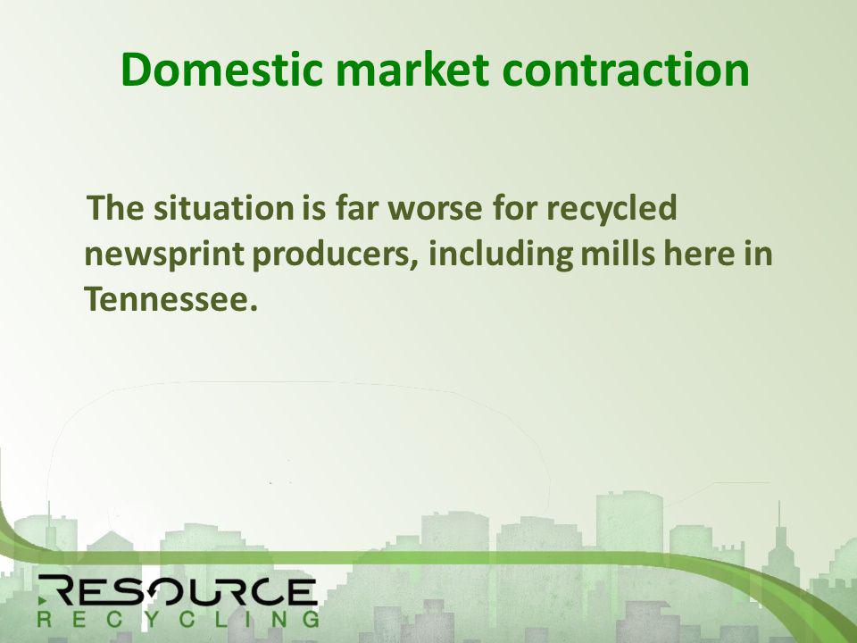 Domestic market contraction The situation is far worse for recycled newsprint producers, including mills here in Tennessee.