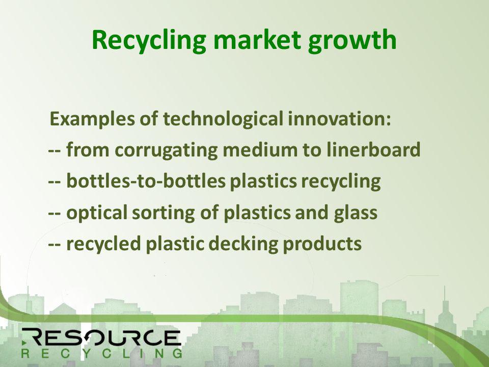 Recycling market growth Examples of technological innovation: -- from corrugating medium to linerboard -- bottles-to-bottles plastics recycling -- optical sorting of plastics and glass -- recycled plastic decking products