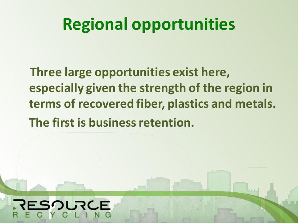 Regional opportunities Three large opportunities exist here, especially given the strength of the region in terms of recovered fiber, plastics and metals.