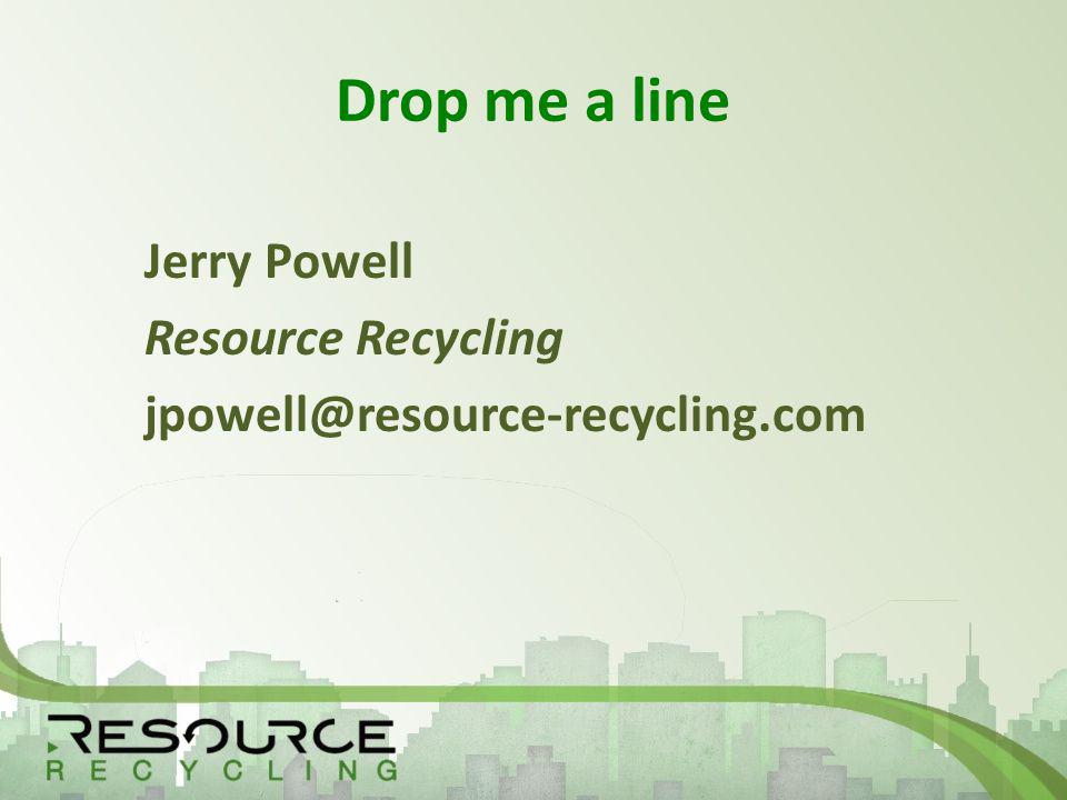 Drop me a line Jerry Powell Resource Recycling jpowell@resource-recycling.com