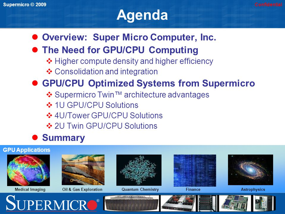 Supermicro © 2009Confidential Agenda Overview: Super Micro Computer, Inc. The Need for GPU/CPU Computing Higher compute density and higher efficiency