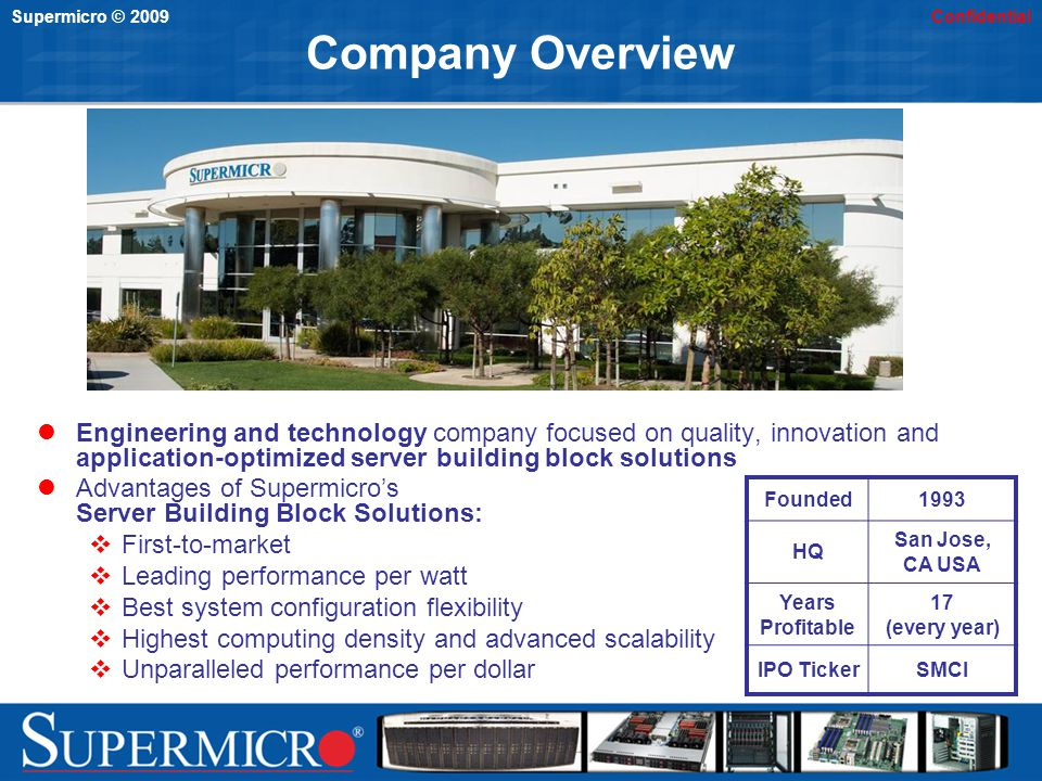 Supermicro © 2009Confidential Company Overview Engineering and technology company focused on quality, innovation and application-optimized server building block solutions Advantages of Supermicros Server Building Block Solutions: First-to-market Leading performance per watt Best system configuration flexibility Highest computing density and advanced scalability Unparalleled performance per dollar Founded1993 HQ San Jose, CA USA Years Profitable 17 (every year) IPO TickerSMCI