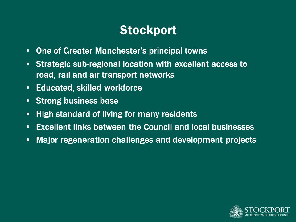 Stockport One of Greater Manchesters principal towns Strategic sub-regional location with excellent access to road, rail and air transport networks Ed