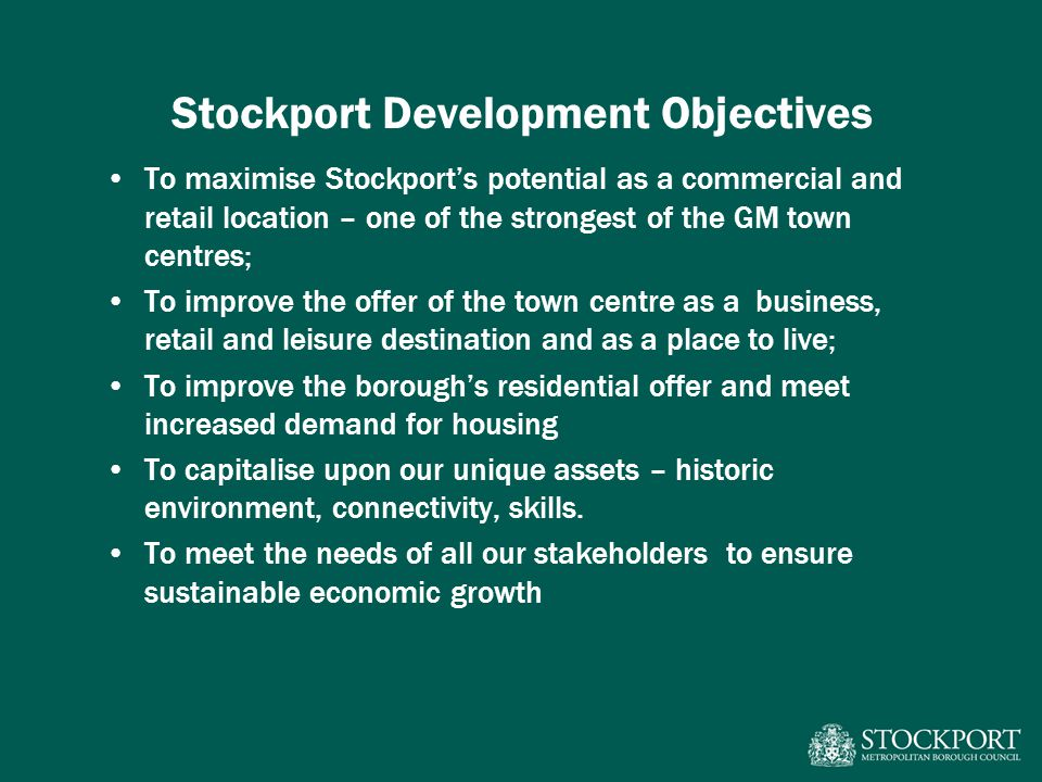 Stockport Development Objectives To maximise Stockports potential as a commercial and retail location – one of the strongest of the GM town centres; T