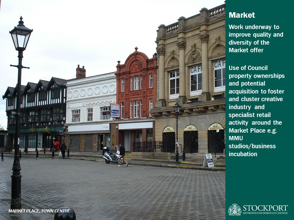 Market Work underway to improve quality and diversity of the Market offer Use of Council property ownerships and potential acquisition to foster and cluster creative industry and specialist retail activity around the Market Place e.g.