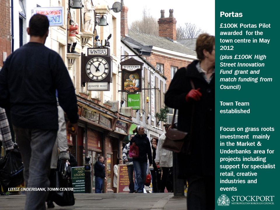Portas £100K Portas Pilot awarded for the town centre in May 2012 (plus £100K High Street Innovation Fund grant and match funding from Council) Town Team established Focus on grass roots investment mainly in the Market & Underbanks area for projects including support for specialist retail, creative industries and events LITTLE UNDERBANK, TOWN CENTRE