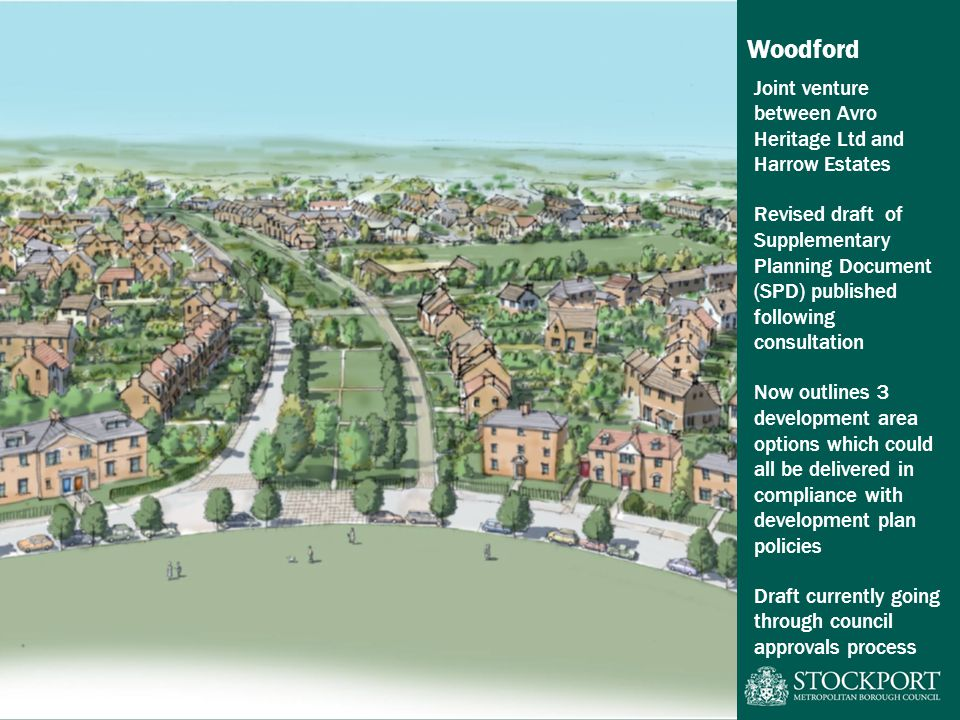 Woodford Joint venture between Avro Heritage Ltd and Harrow Estates Revised draft of Supplementary Planning Document (SPD) published following consultation Now outlines 3 development area options which could all be delivered in compliance with development plan policies Draft currently going through council approvals process