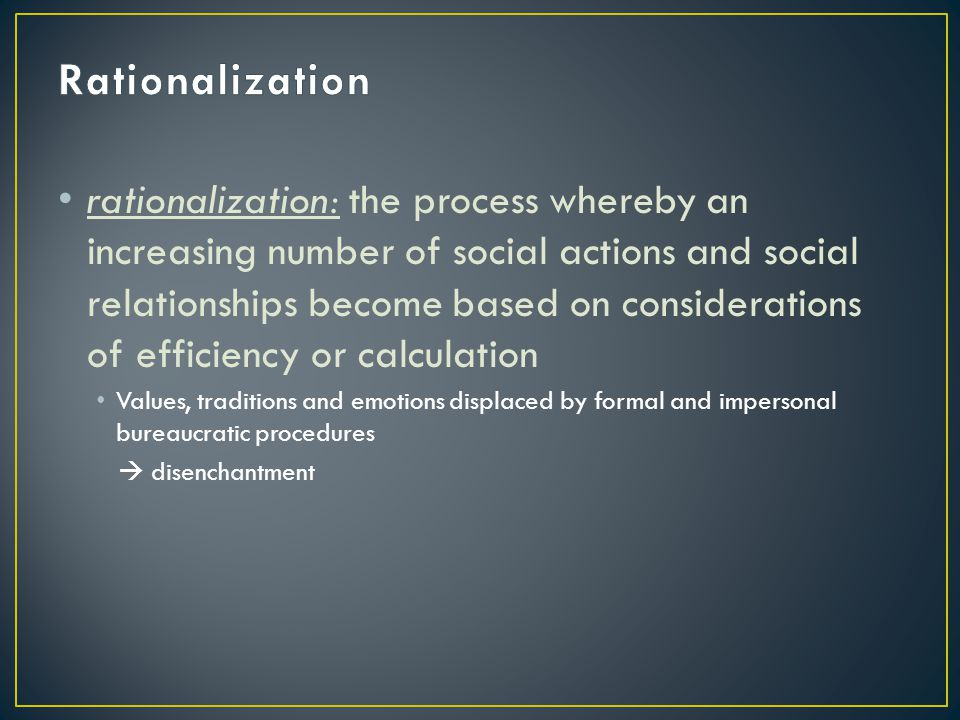 rationalization: the process whereby an increasing number of social actions and social relationships become based on considerations of efficiency or c