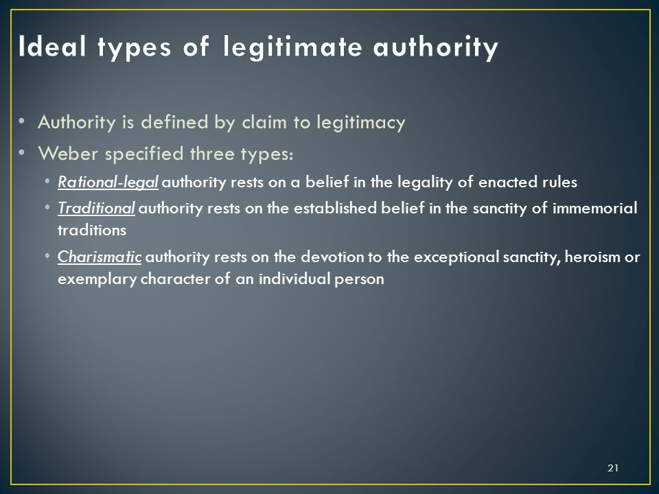 Authority is defined by claim to legitimacy Weber specified three types: Rational-legal authority rests on a belief in the legality of enacted rules T