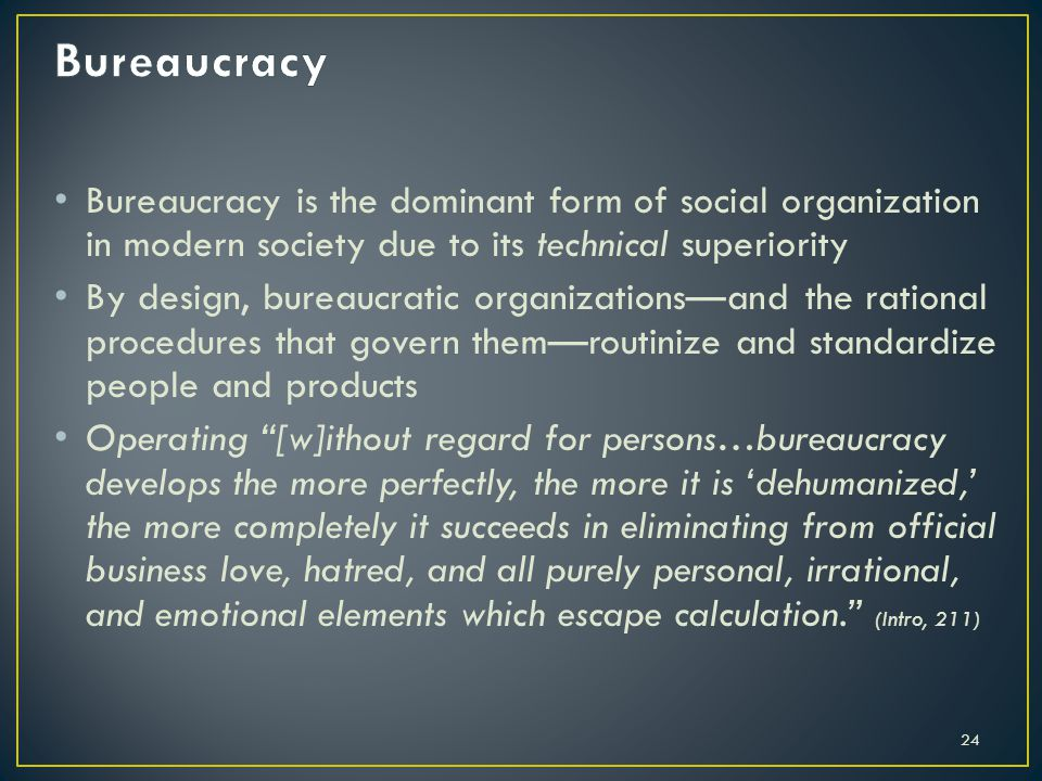 Bureaucracy is the dominant form of social organization in modern society due to its technical superiority By design, bureaucratic organizationsand th