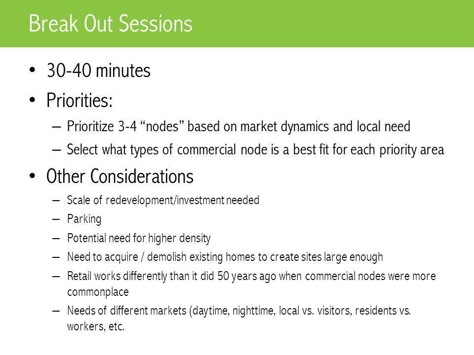 30-40 minutes Priorities: – Prioritize 3-4 nodes based on market dynamics and local need – Select what types of commercial node is a best fit for each priority area Other Considerations – Scale of redevelopment/investment needed – Parking – Potential need for higher density – Need to acquire / demolish existing homes to create sites large enough – Retail works differently than it did 50 years ago when commercial nodes were more commonplace – Needs of different markets (daytime, nighttime, local vs.