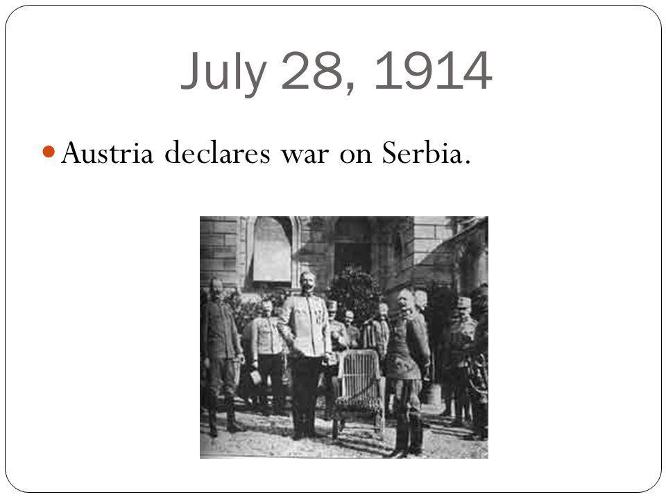 July 28, 1914 Austria declares war on Serbia.