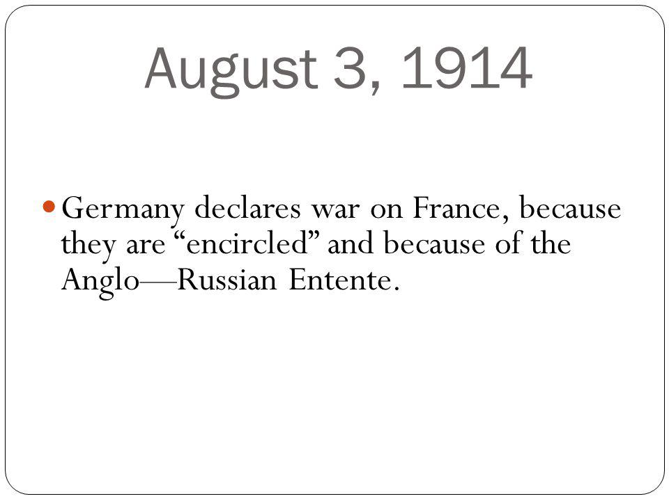 August 3, 1914 Germany declares war on France, because they are encircled and because of the AngloRussian Entente.