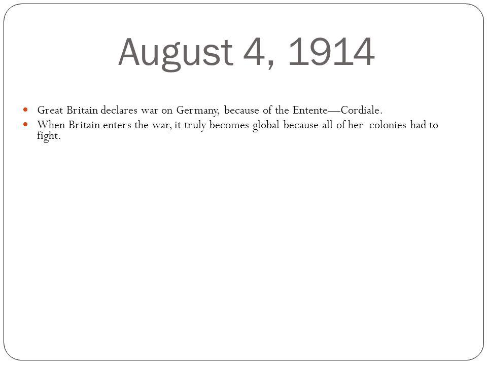 August 4, 1914 Great Britain declares war on Germany, because of the EntenteCordiale.