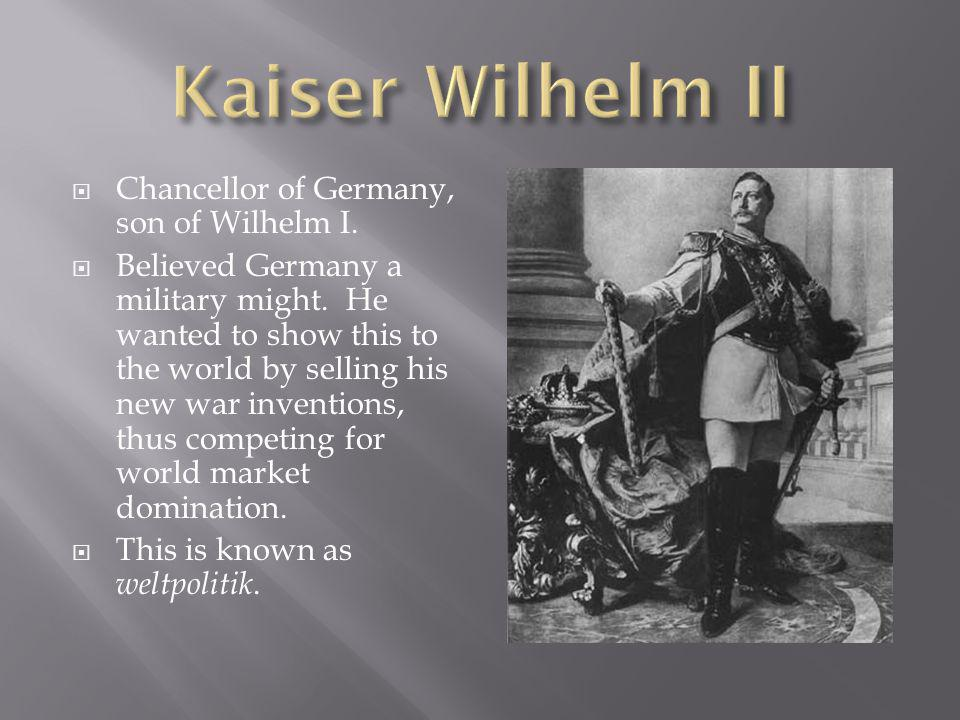 Chancellor of Germany, son of Wilhelm I. Believed Germany a military might.