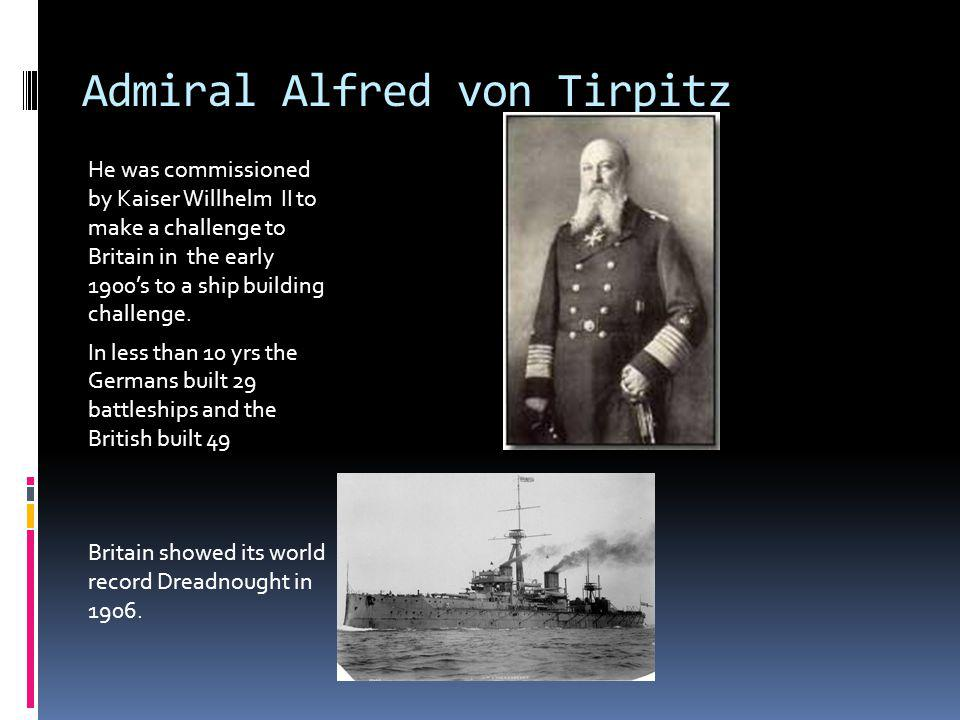 Admiral Alfred von Tirpitz He was commissioned by Kaiser Willhelm II to make a challenge to Britain in the early 1900s to a ship building challenge.