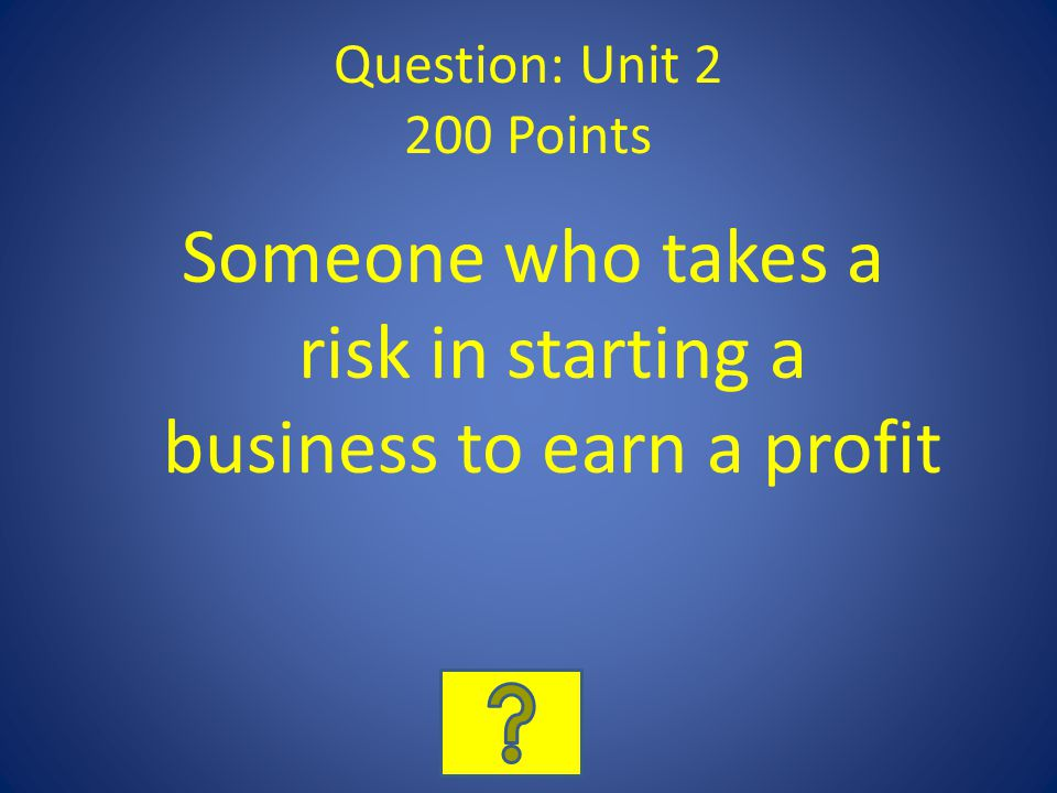 Question: Unit 2 200 Points Someone who takes a risk in starting a business to earn a profit