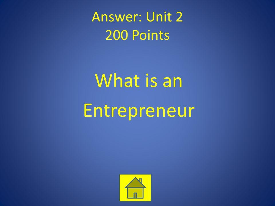 Answer: Unit 2 200 Points What is an Entrepreneur
