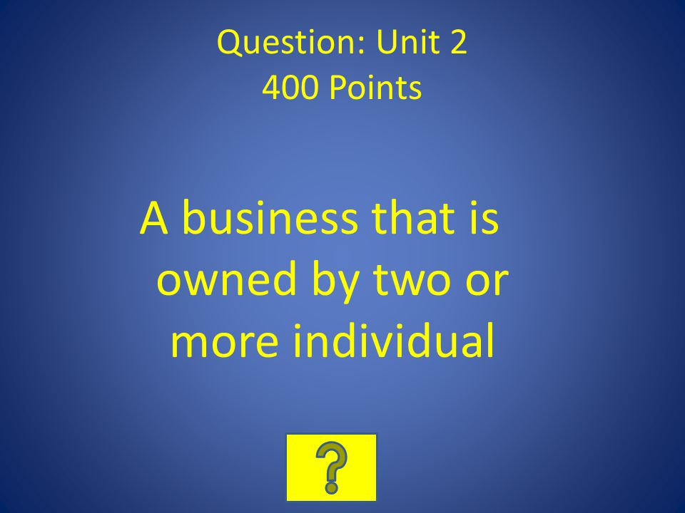 Question: Unit 2 400 Points A business that is owned by two or more individual