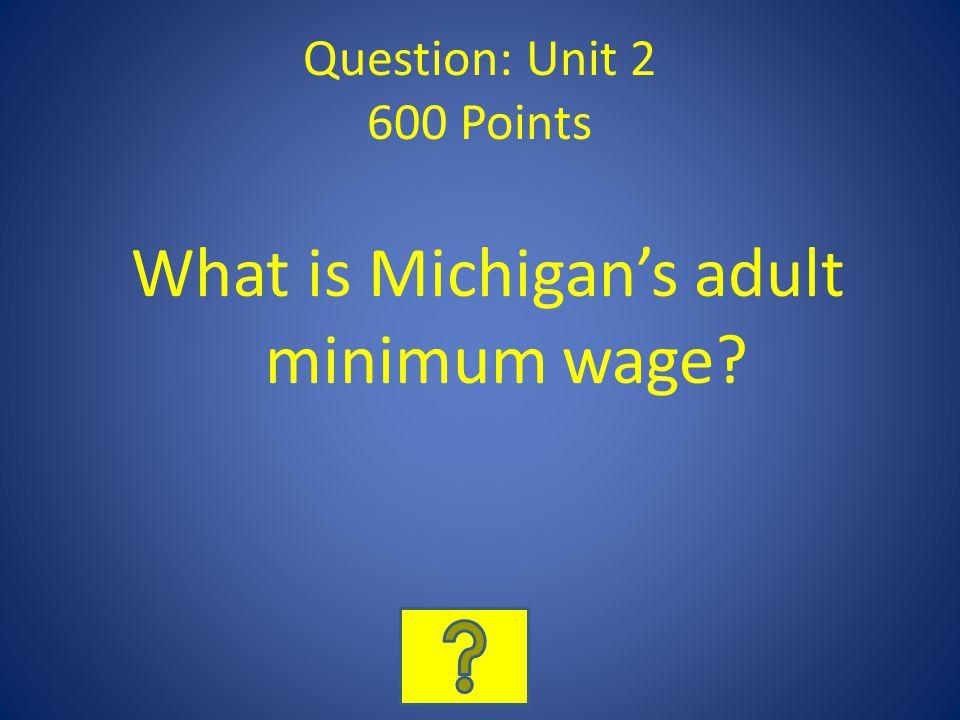 Question: Unit 2 600 Points What is Michigans adult minimum wage?